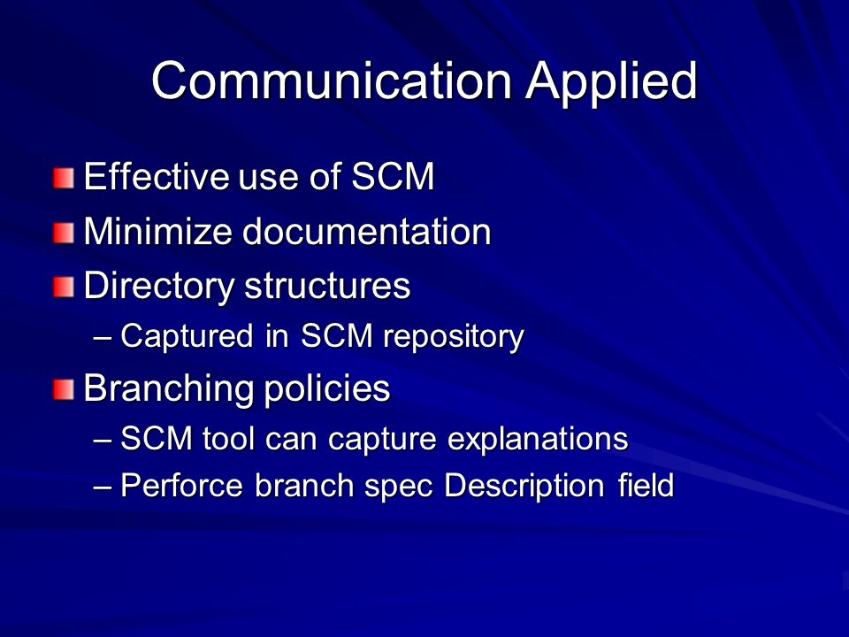 Communication Applied Effective use of SCM Minimize documentation Directory structures –Captured in SCM repository Branching policies –SCM tool can ca