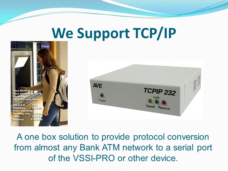 We Support TCP/IP A one box solution to provide protocol conversion from almost any Bank ATM network to a serial port of the VSSI-PRO or other device.