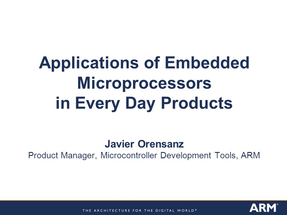 Applications of Embedded Microprocessors in Every Day Products Javier Orensanz Product Manager, Microcontroller Development Tools, ARM