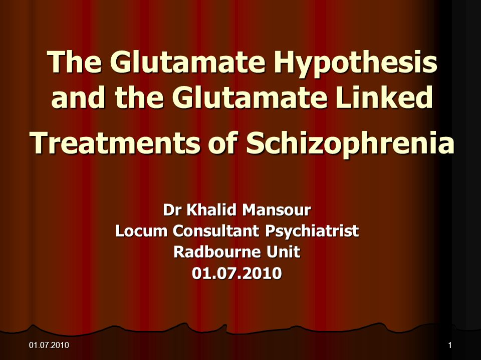 01.07.20101 The Glutamate Hypothesis and the Glutamate Linked Treatments of Schizophrenia Dr Khalid Mansour Locum Consultant Psychiatrist Radbourne Un