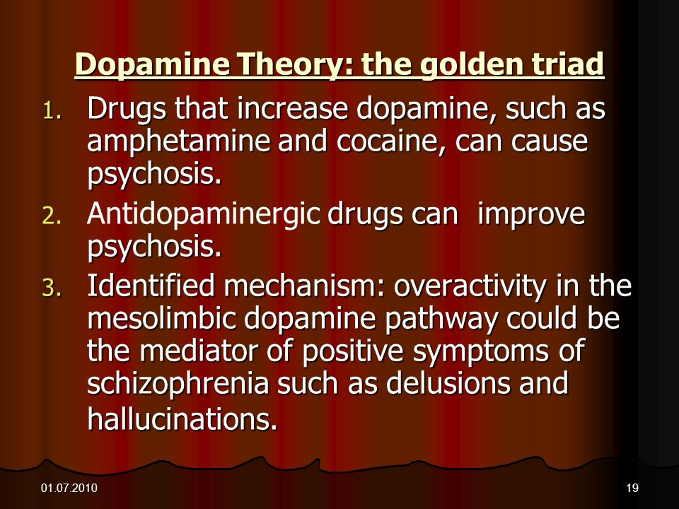 01.07.201019 Dopamine Theory: the golden triad 1. Drugs that increase dopamine, such as amphetamine and cocaine, can cause psychosis. 2. drugs can imp