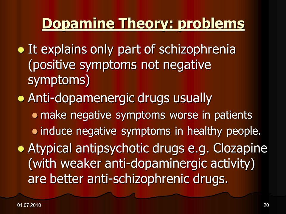 01.07.201020 Dopamine Theory: problems It explains only part of schizophrenia (positive symptoms not negative symptoms) It explains only part of schiz