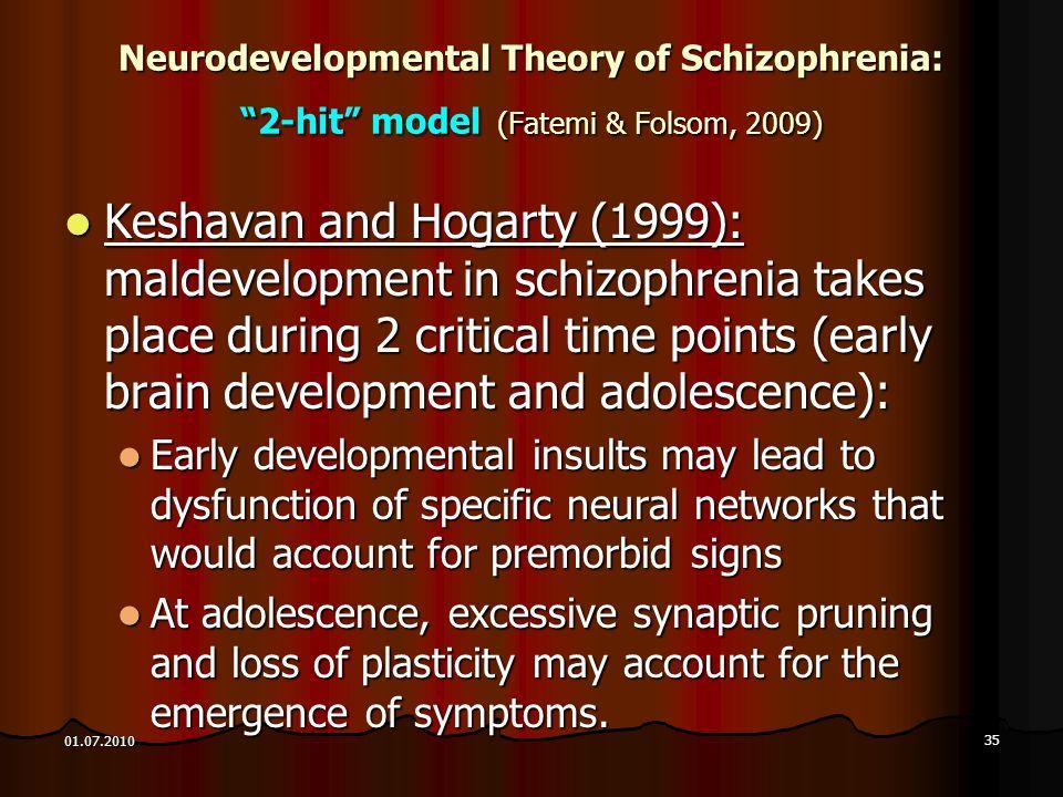 35 01.07.2010 Neurodevelopmental Theory of Schizophrenia: 2-hit model (Fatemi & Folsom, 2009) Keshavan and Hogarty (1999): maldevelopment in schizophr