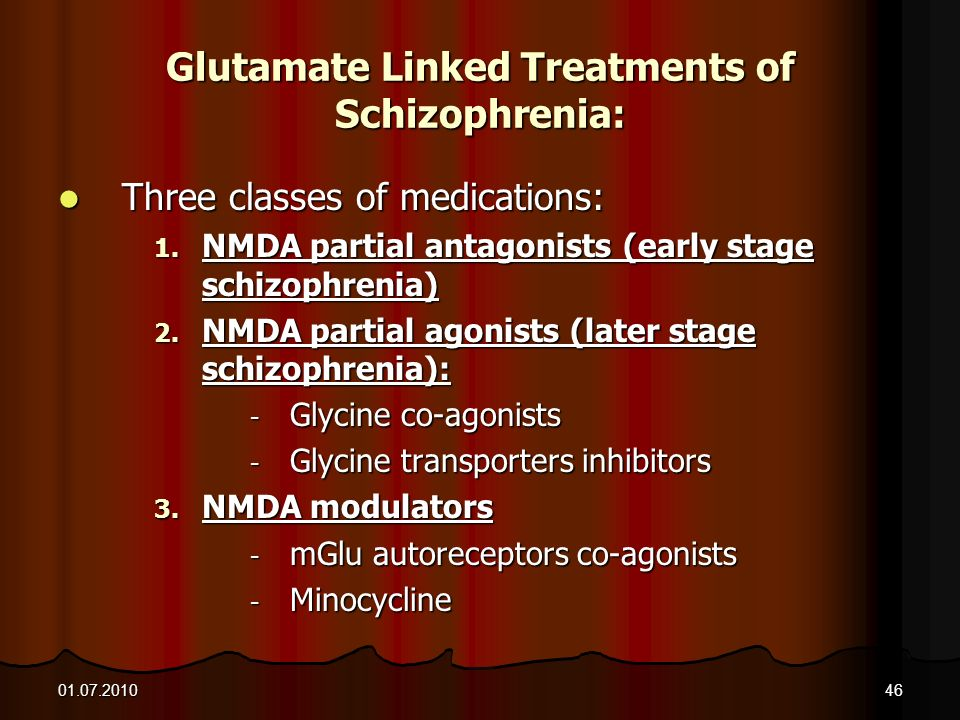 01.07.201046 Glutamate Linked Treatments of Schizophrenia: Three classes of medications: Three classes of medications: 1. NMDA partial antagonists (ea