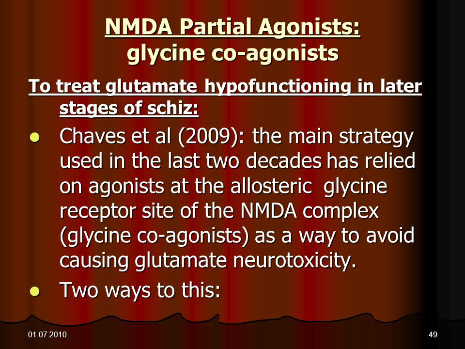 01.07.201049 NMDA Partial Agonists: glycine co-agonists To treat glutamate hypofunctioning in later stages of schiz: Chaves et al (2009): the main str