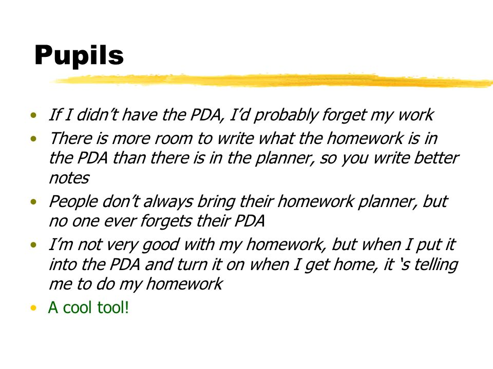 Pupils If I didnt have the PDA, Id probably forget my work There is more room to write what the homework is in the PDA than there is in the planner, so you write better notes People dont always bring their homework planner, but no one ever forgets their PDA Im not very good with my homework, but when I put it into the PDA and turn it on when I get home, it s telling me to do my homework A cool tool!