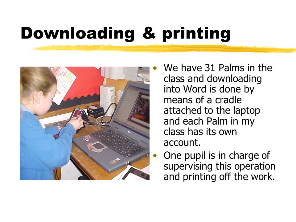 Downloading & printing We have 31 Palms in the class and downloading into Word is done by means of a cradle attached to the laptop and each Palm in my class has its own account.
