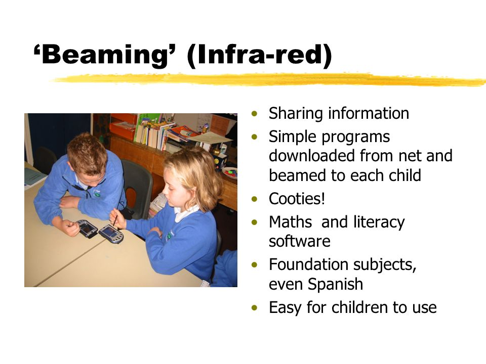 Beaming (Infra-red) Sharing information Simple programs downloaded from net and beamed to each child Cooties.