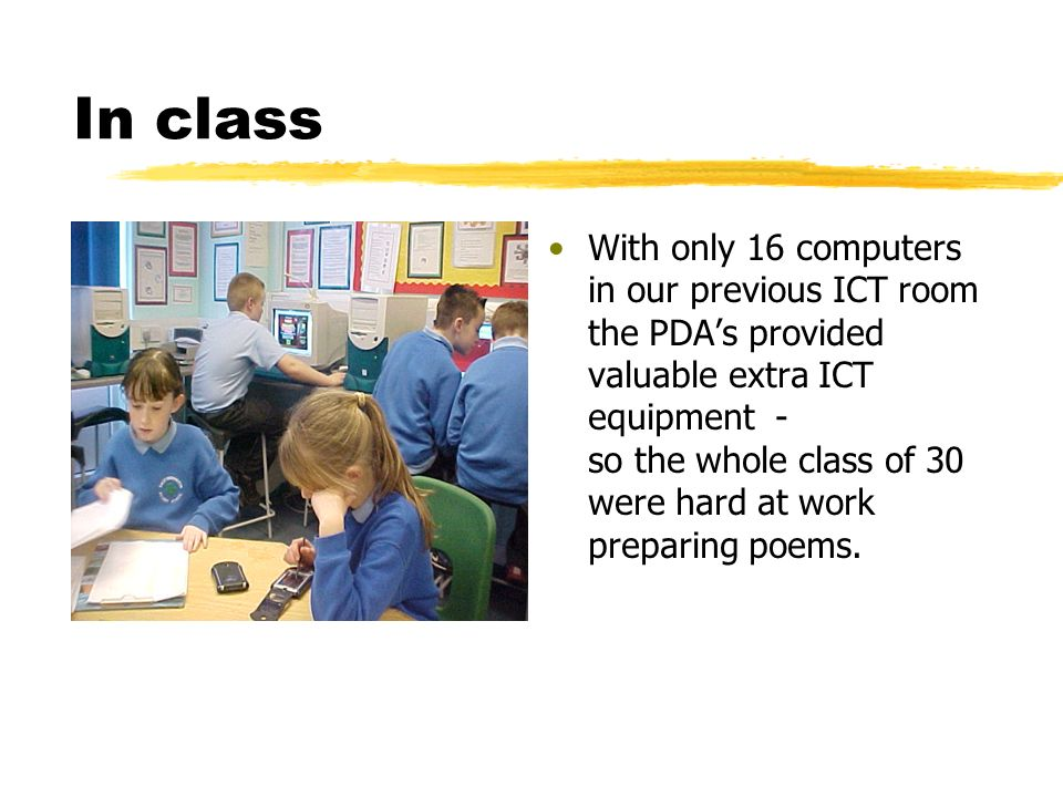 In class With only 16 computers in our previous ICT room the PDAs provided valuable extra ICT equipment - so the whole class of 30 were hard at work preparing poems.
