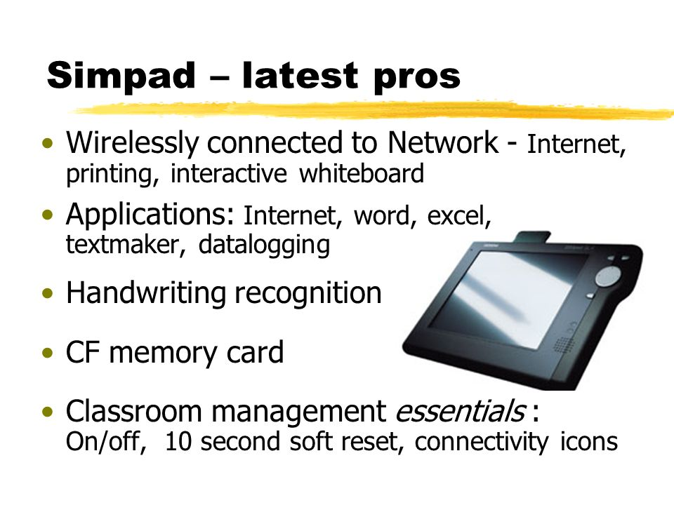 Simpad – latest pros Wirelessly connected to Network - Internet, printing, interactive whiteboard Applications: Internet, word, excel, textmaker, datalogging Handwriting recognition CF memory card Classroom management essentials : On/off, 10 second soft reset, connectivity icons