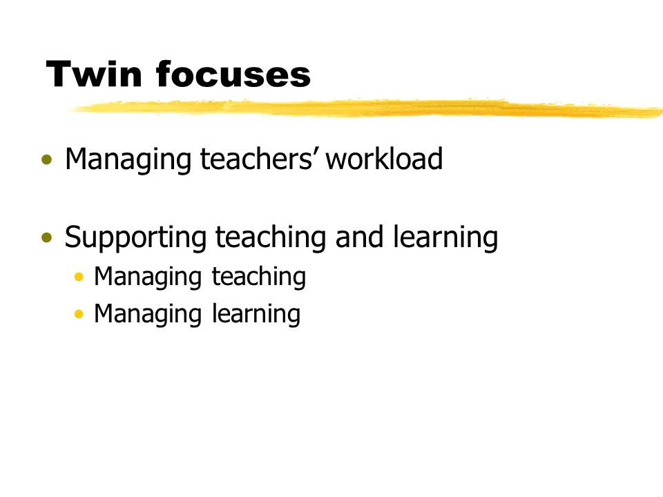 Twin focuses Managing teachers workload Supporting teaching and learning Managing teaching Managing learning