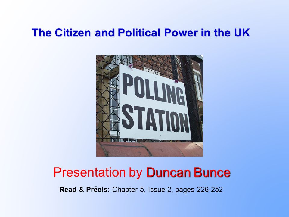 The Citizen and Political Power in the UK Duncan Bunce Presentation by Duncan Bunce Read & Précis: Chapter 5, Issue 2, pages 226-252