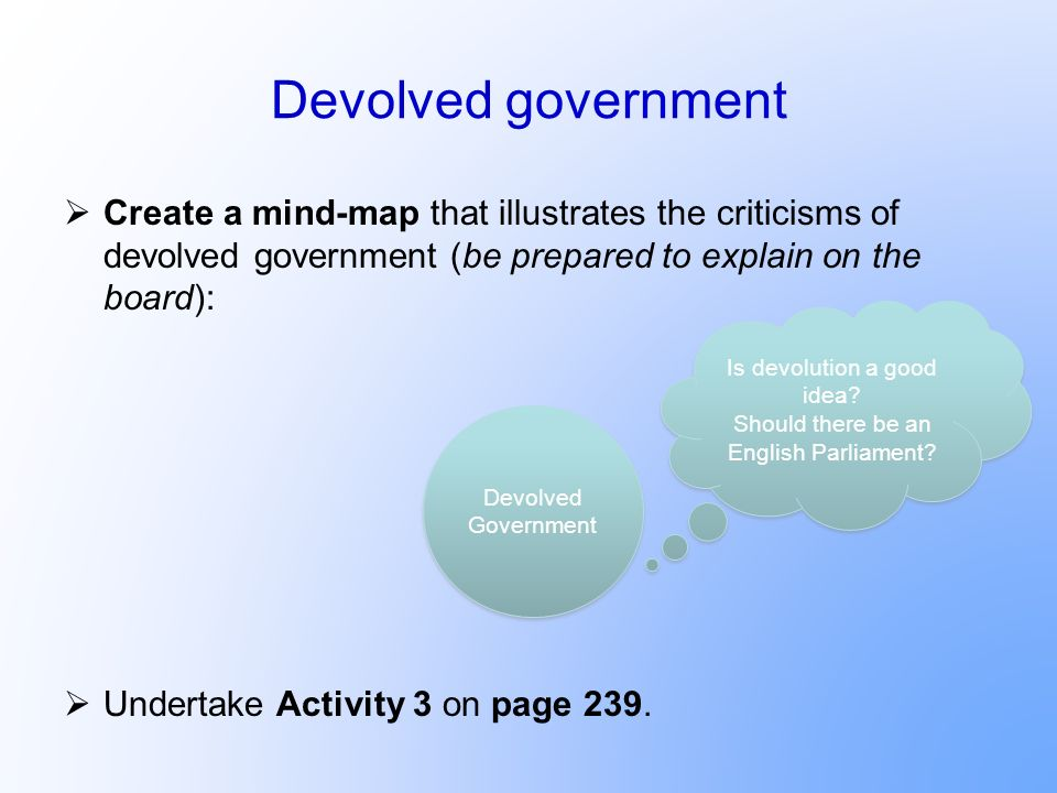 Devolved government Create a mind-map that illustrates the criticisms of devolved government (be prepared to explain on the board): Undertake Activity