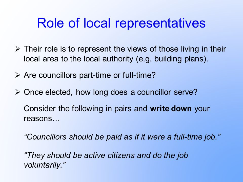 Role of local representatives Their role is to represent the views of those living in their local area to the local authority (e.g. building plans). A
