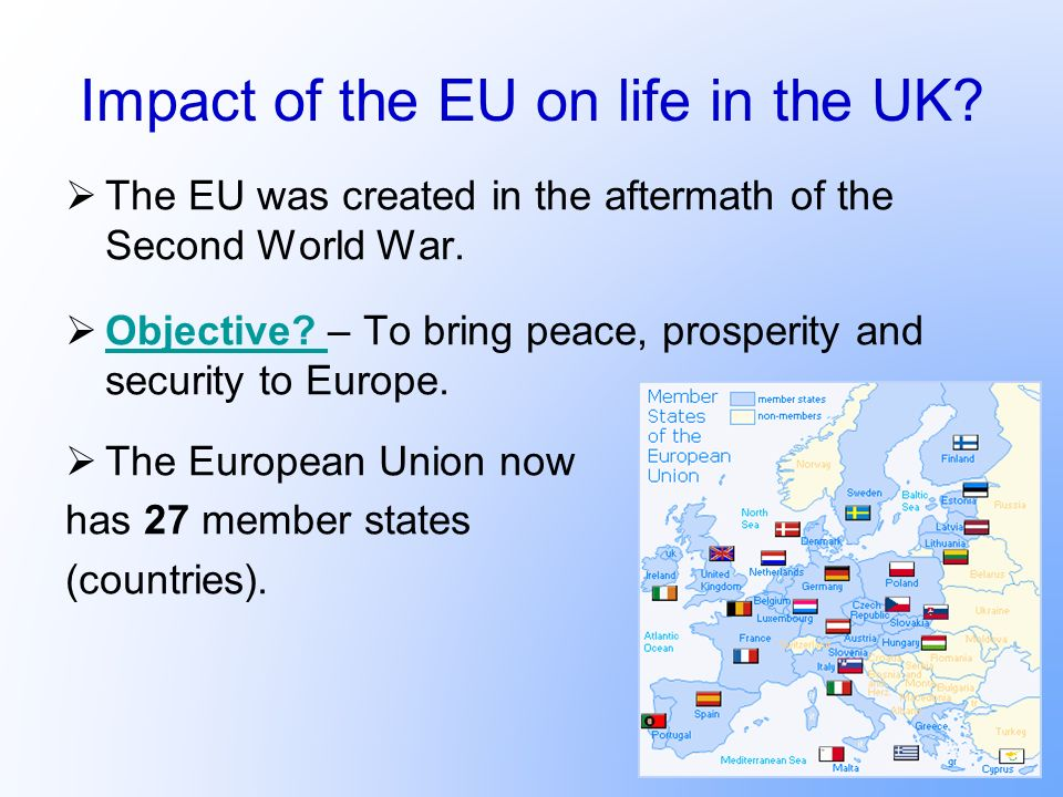 Impact of the EU on life in the UK? The EU was created in the aftermath of the Second World War. Objective? – To bring peace, prosperity and security