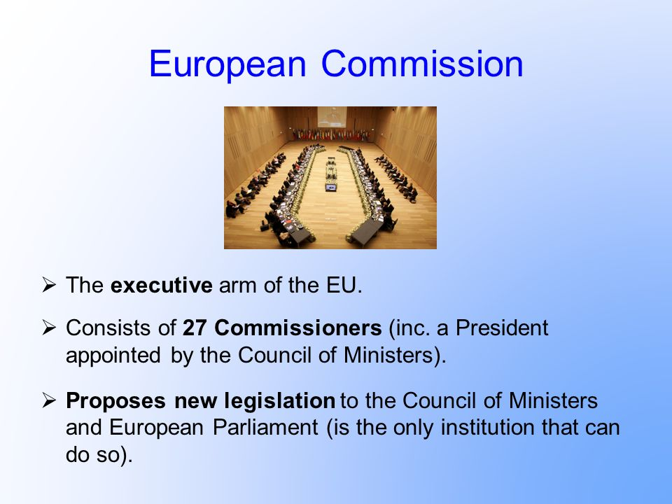 European Commission The executive arm of the EU. Consists of 27 Commissioners (inc. a President appointed by the Council of Ministers). Proposes new l