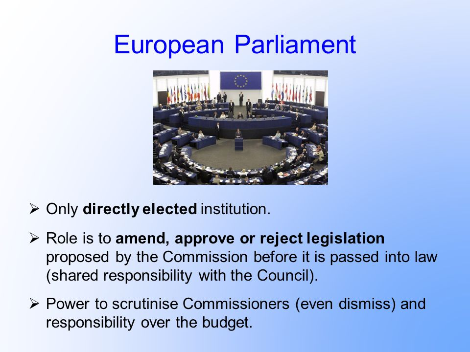 European Parliament Only directly elected institution. Role is to amend, approve or reject legislation proposed by the Commission before it is passed