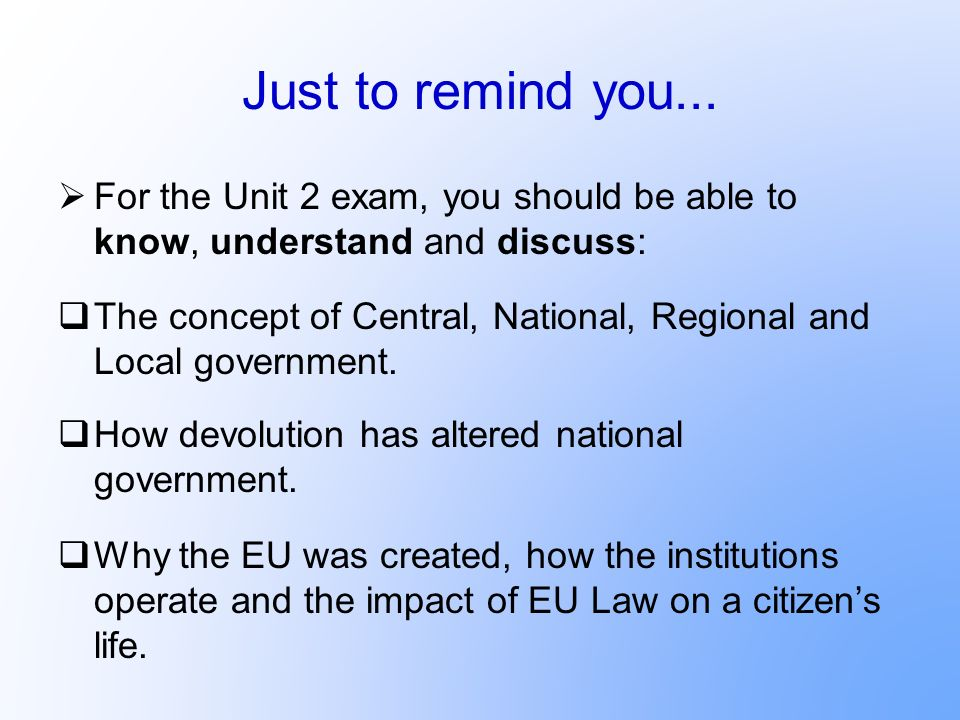 Just to remind you... For the Unit 2 exam, you should be able to know, understand and discuss: The concept of Central, National, Regional and Local go