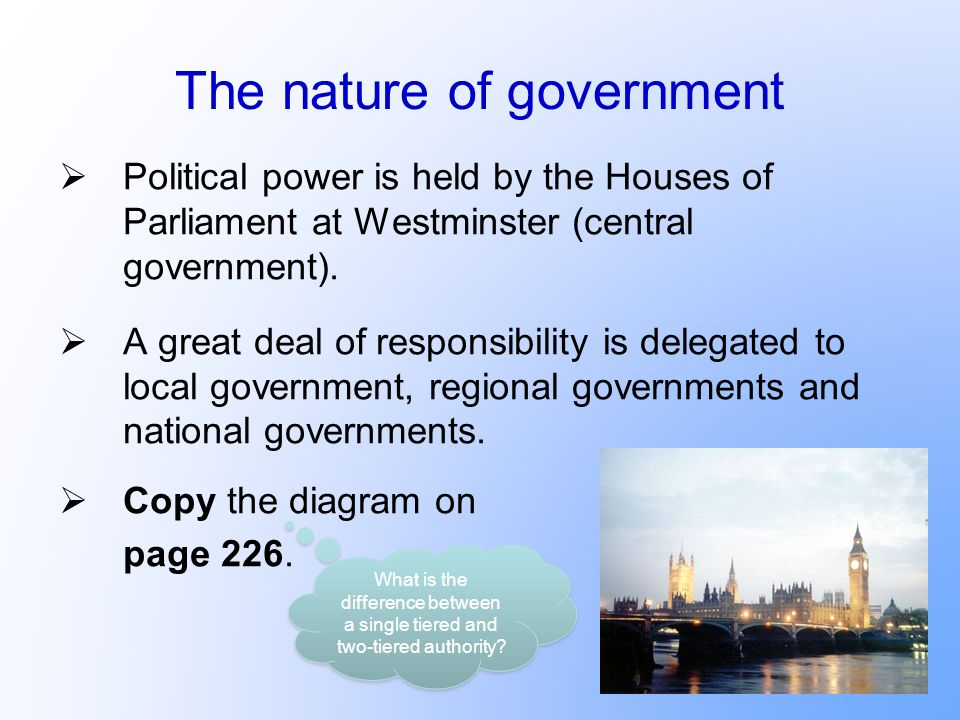 The nature of government Political power is held by the Houses of Parliament at Westminster (central government). A great deal of responsibility is de
