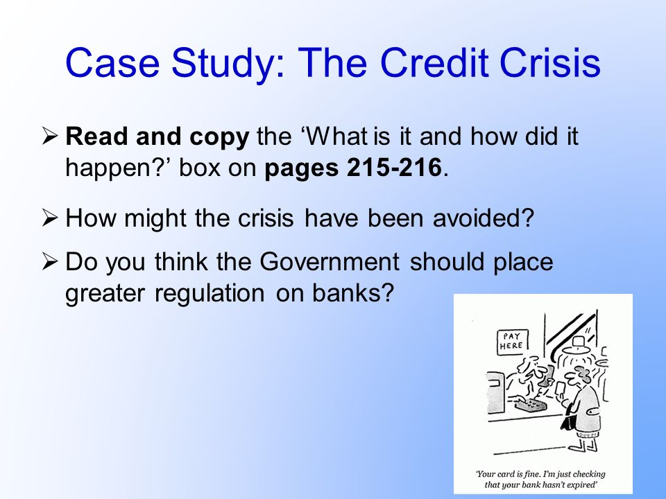 Case Study: The Credit Crisis Read and copy the What is it and how did it happen? box on pages 215-216. How might the crisis have been avoided? Do you