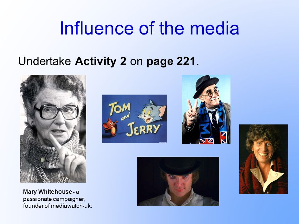 Influence of the media Undertake Activity 2 on page 221. Mary Whitehouse - a passionate campaigner, founder of mediawatch-uk.
