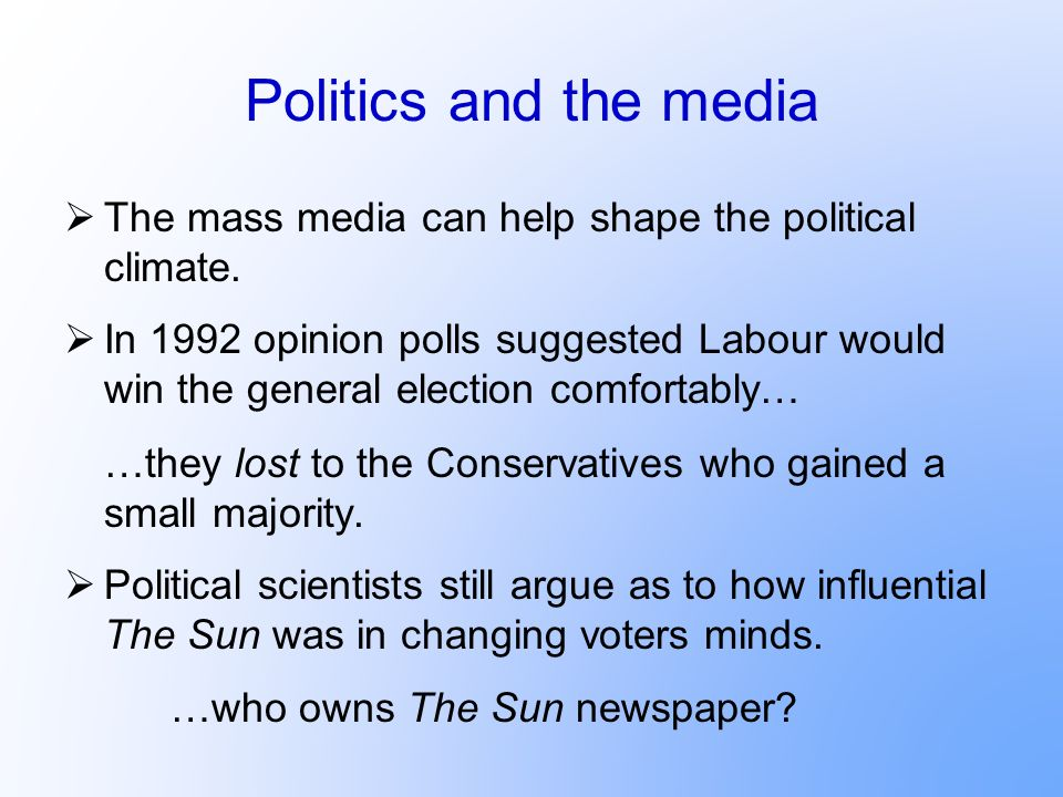 Politics and the media The mass media can help shape the political climate. In 1992 opinion polls suggested Labour would win the general election comf