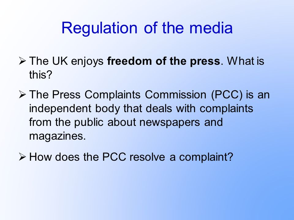 Regulation of the media The UK enjoys freedom of the press. What is this? The Press Complaints Commission (PCC) is an independent body that deals with
