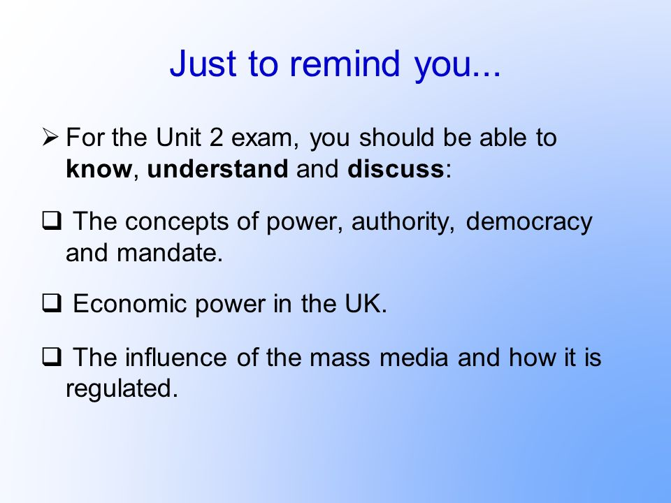 Just to remind you... For the Unit 2 exam, you should be able to know, understand and discuss: The concepts of power, authority, democracy and mandate