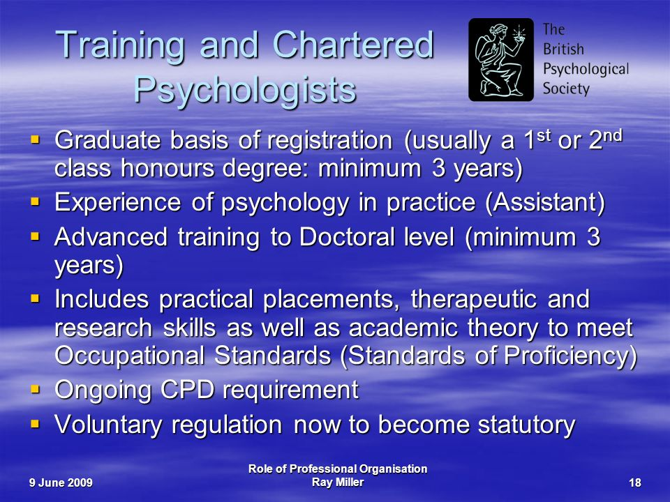 9 June 2009 Role of Professional Organisation Ray Miller18 Training and Chartered Psychologists Graduate basis of registration (usually a 1 st or 2 nd class honours degree: minimum 3 years) Graduate basis of registration (usually a 1 st or 2 nd class honours degree: minimum 3 years) Experience of psychology in practice (Assistant) Experience of psychology in practice (Assistant) Advanced training to Doctoral level (minimum 3 years) Advanced training to Doctoral level (minimum 3 years) Includes practical placements, therapeutic and research skills as well as academic theory to meet Occupational Standards (Standards of Proficiency) Includes practical placements, therapeutic and research skills as well as academic theory to meet Occupational Standards (Standards of Proficiency) Ongoing CPD requirement Ongoing CPD requirement Voluntary regulation now to become statutory Voluntary regulation now to become statutory