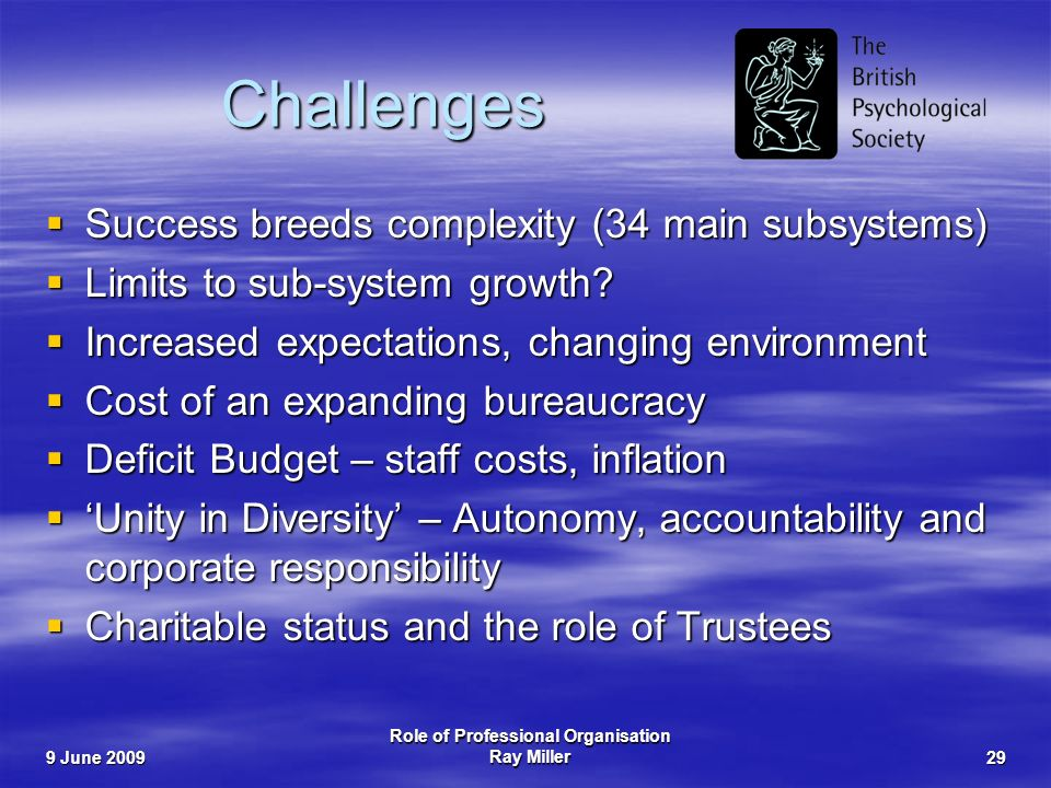 9 June 2009 Role of Professional Organisation Ray Miller29 Challenges Success breeds complexity (34 main subsystems) Success breeds complexity (34 main subsystems) Limits to sub-system growth.