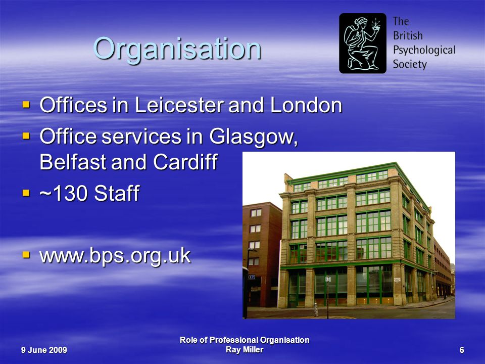 9 June 2009 Role of Professional Organisation Ray Miller6 Organisation Offices in Leicester and London Offices in Leicester and London Office services in Glasgow, Belfast and Cardiff Office services in Glasgow, Belfast and Cardiff ~130 Staff ~130 Staff www.bps.org.uk www.bps.org.uk