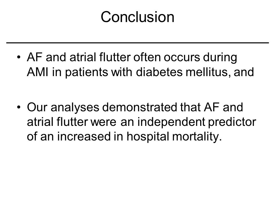 Conclusion _______________________________ AF and atrial flutter often occurs during AMI in patients with diabetes mellitus, and Our analyses demonstr