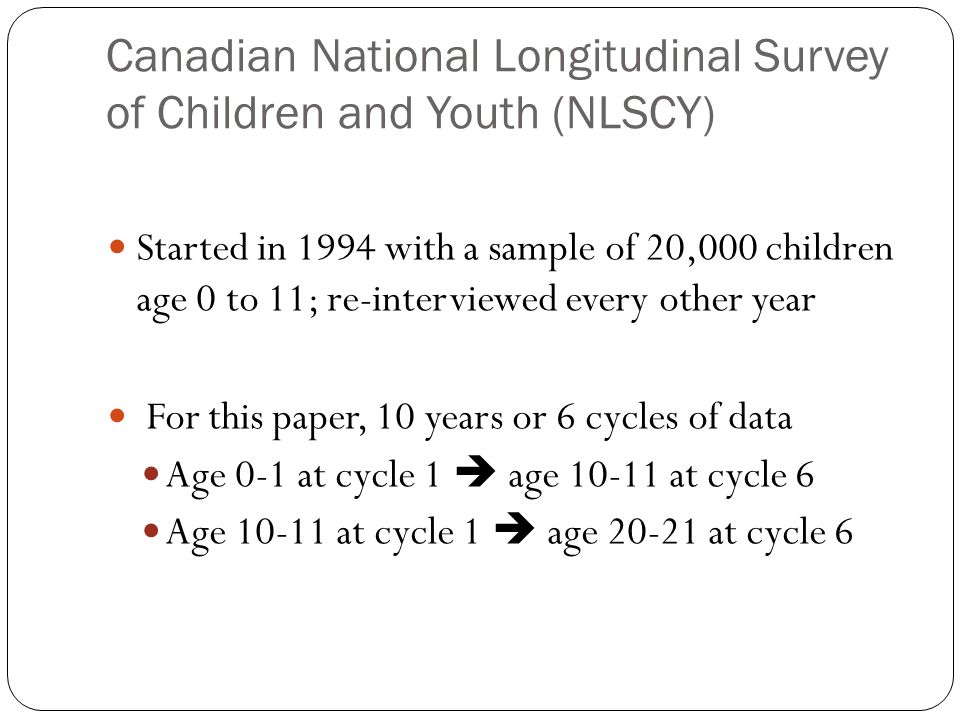 Canadian National Longitudinal Survey of Children and Youth (NLSCY) Started in 1994 with a sample of 20,000 children age 0 to 11; re-interviewed every