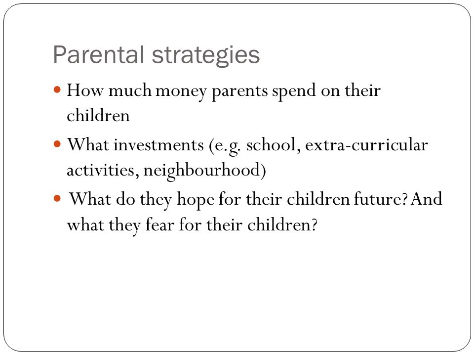 Parental strategies How much money parents spend on their children What investments (e.g. school, extra-curricular activities, neighbourhood) What do
