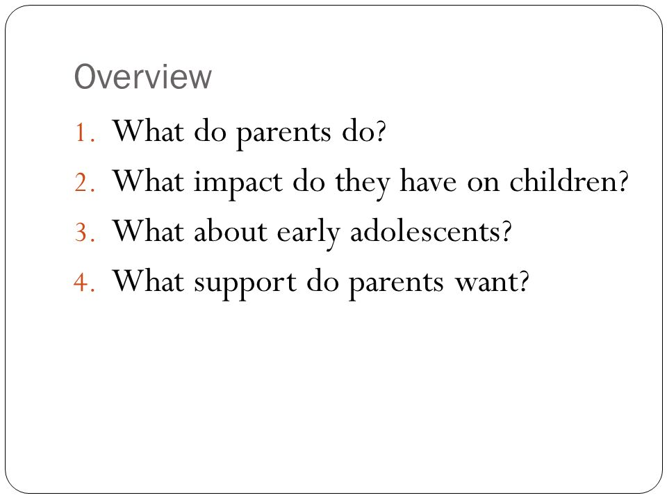 Overview 1. What do parents do? 2. What impact do they have on children? 3. What about early adolescents? 4. What support do parents want?