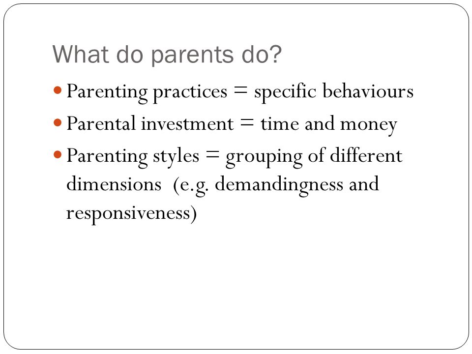What do parents do? Parenting practices = specific behaviours Parental investment = time and money Parenting styles = grouping of different dimensions