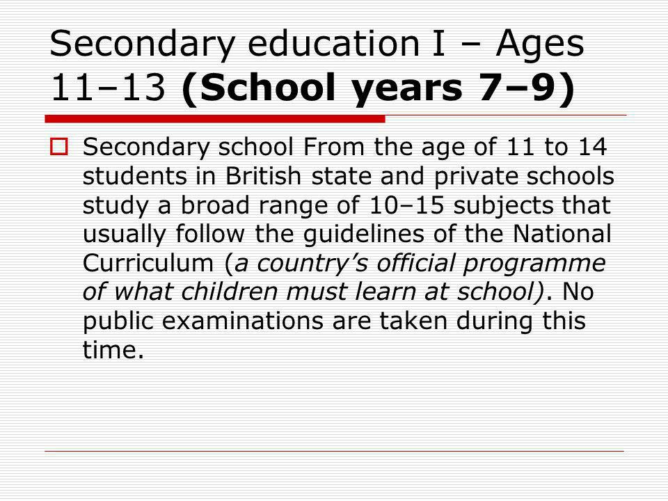 Secondary education I – Ages 11–13 (School years 7–9) Secondary school From the age of 11 to 14 students in British state and private schools study a