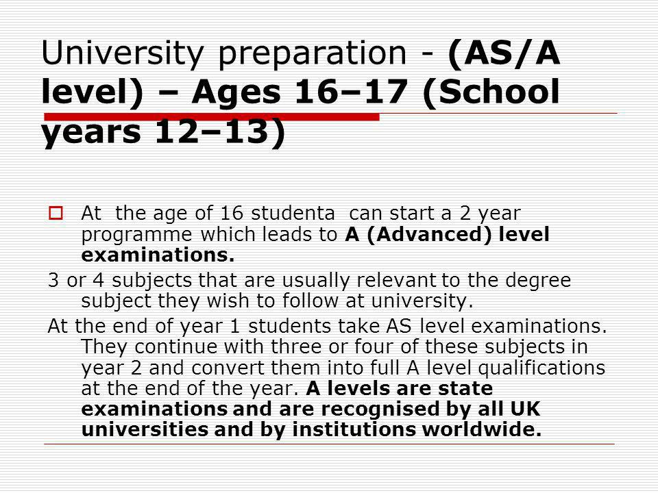 University preparation - (AS/A level) – Ages 16–17 (School years 12–13) At the age of 16 studenta can start a 2 year programme which leads to A (Advan