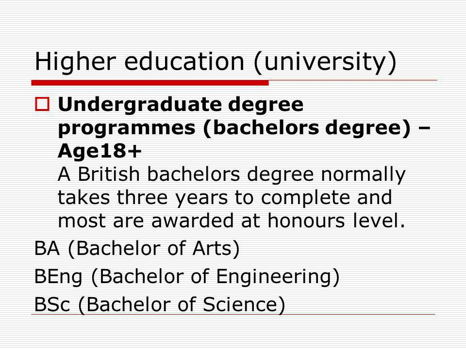 Higher education (university) Undergraduate degree programmes (bachelors degree) – Age18+ A British bachelors degree normally takes three years to com