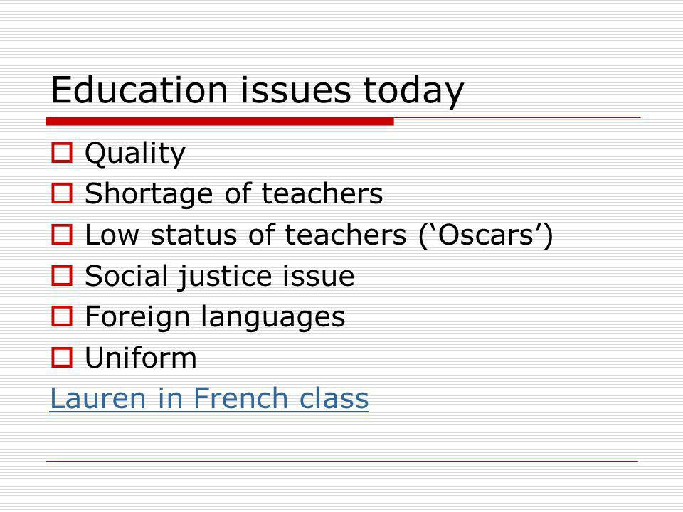 Education issues today Quality Shortage of teachers Low status of teachers (Oscars) Social justice issue Foreign languages Uniform Lauren in French cl