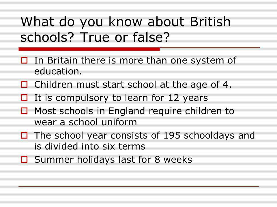 What do you know about British schools? True or false? In Britain there is more than one system of education. Children must start school at the age of