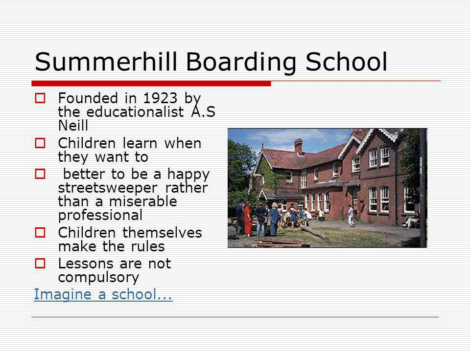 Summerhill Boarding School Founded in 1923 by the educationalist A.S Neill Children learn when they want to better to be a happy streetsweeper rather