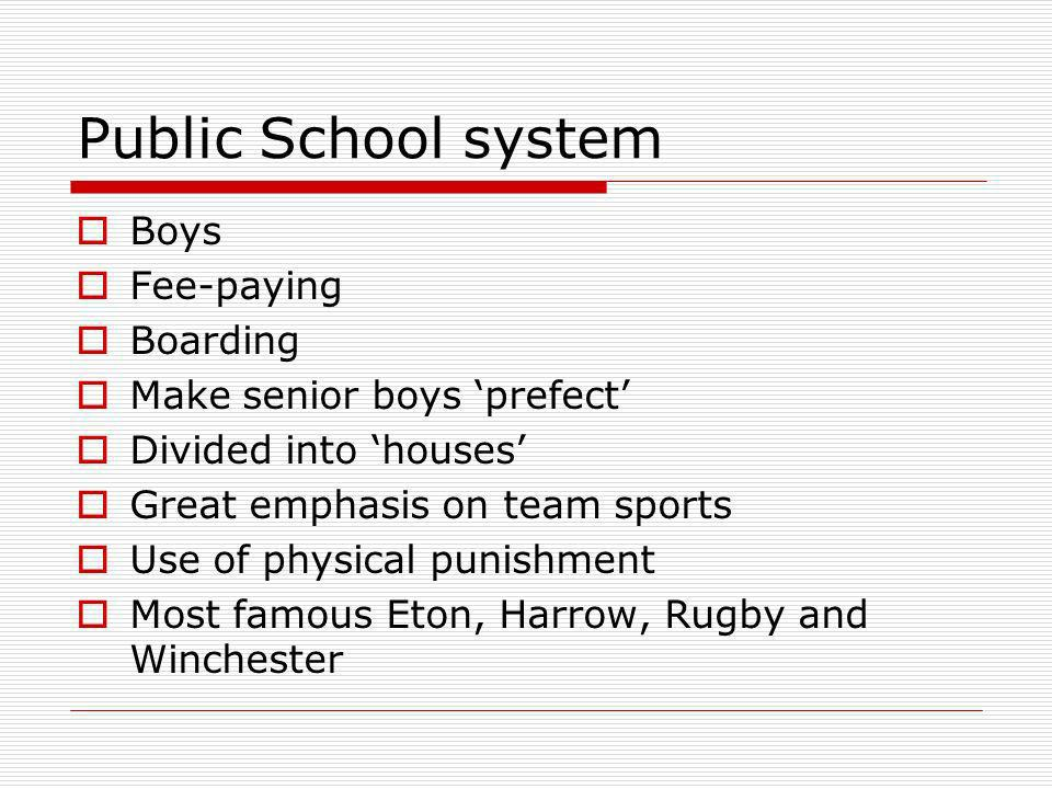 Public School system Boys Fee-paying Boarding Make senior boys prefect Divided into houses Great emphasis on team sports Use of physical punishment Mo