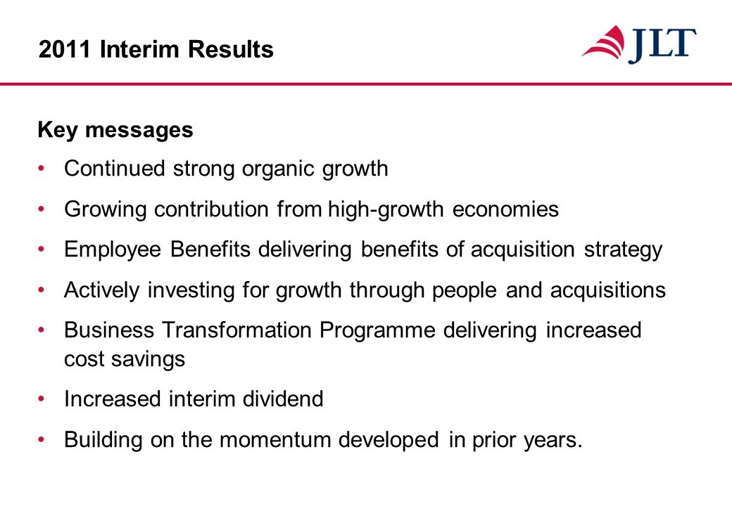 2011 Interim Results Key messages Continued strong organic growth Growing contribution from high-growth economies Employee Benefits delivering benefits of acquisition strategy Actively investing for growth through people and acquisitions Business Transformation Programme delivering increased cost savings Increased interim dividend Building on the momentum developed in prior years.