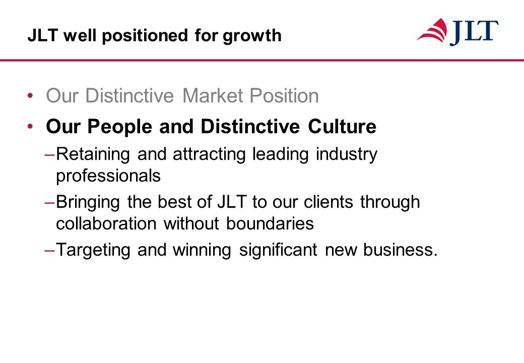 JLT well positioned for growth Our Distinctive Market Position Our People and Distinctive Culture –Retaining and attracting leading industry professionals –Bringing the best of JLT to our clients through collaboration without boundaries –Targeting and winning significant new business.