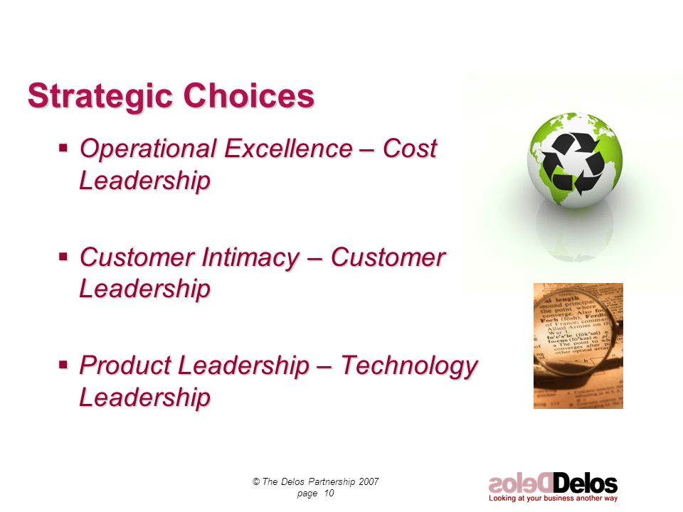 © The Delos Partnership 2007 page 10 Strategic Choices Operational Excellence – Cost Leadership Operational Excellence – Cost Leadership Customer Intimacy – Customer Leadership Customer Intimacy – Customer Leadership Product Leadership – Technology Leadership Product Leadership – Technology Leadership