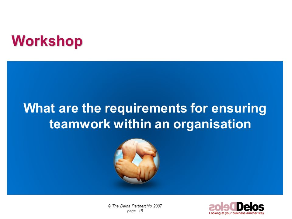 Workshop What are the requirements for ensuring teamwork within an organisation © The Delos Partnership 2007 page 15