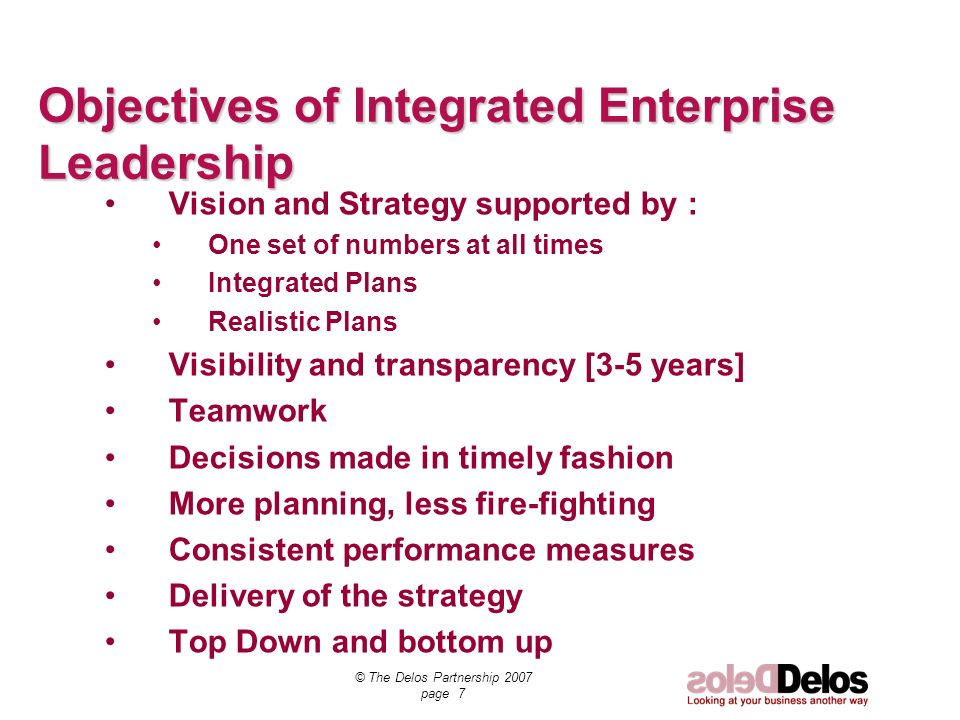 © The Delos Partnership 2007 page 7 Objectives of Integrated Enterprise Leadership Vision and Strategy supported by : One set of numbers at all times Integrated Plans Realistic Plans Visibility and transparency [3-5 years] Teamwork Decisions made in timely fashion More planning, less fire-fighting Consistent performance measures Delivery of the strategy Top Down and bottom up