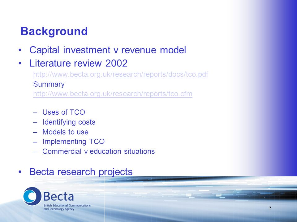 3 Background Capital investment v revenue model Literature review 2002 http://www.becta.org.uk/research/reports/docs/tco.pdf Summary http://www.becta.