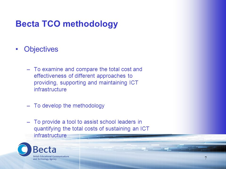 7 Becta TCO methodology Objectives –To examine and compare the total cost and effectiveness of different approaches to providing, supporting and maint